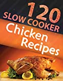 120 Slow Cooker Chicken Recipes (Slow Cooker Recipes, Slow Cooker Cookbook, Crock pot Recipes, Crock Pot cookbook) (Crock Pot Mastery)