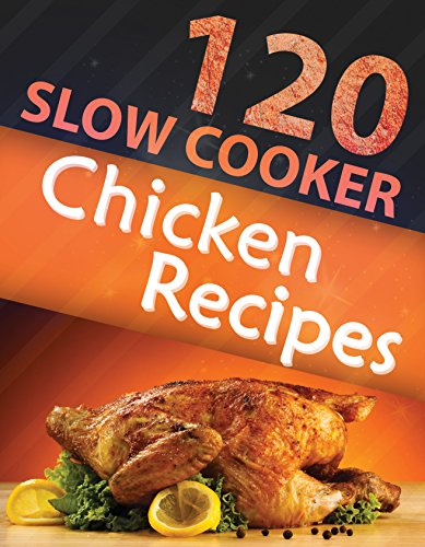 120 Slow Cooker Chicken Recipes (Slow Cooker Recipes, Slow Cooker Cookbook, Crock pot Recipes, Crock Pot cookbook) (Crock Pot Mastery) by Alisha Morgan