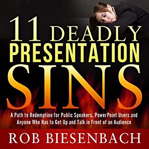 11 Deadly Presentation Sins: A Path to Redemption for Public Speakers, PowerPoint Users, and Anyone Who Has to Get Up and Talk in Front of an Audience | [Rob Biesenbach]