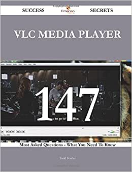 VLC Media Player 147 Success Secrets - 147 Most Asked Questions On VLC Media Player - What You Need To Know