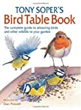 Tony Soper's Bird Table Book: The Complete Guide to Attracting Birds and Other Wildlife to Your Garden (0715324136) by Soper, Tony