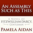 An Assembly Such as This: A Novel of Fitzwilliam Darcy, Gentleman (       UNABRIDGED) by Pamela Aidan Narrated by George Holmes