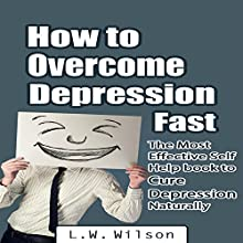 How to Overcome Depression Fast: The Most Effective Self-Help Book to Cure Depression Naturally (       UNABRIDGED) by L.W. Wilson Narrated by Dave Wright