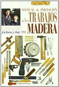 Manual de Iniciacion a Los Trabajos En Madera - El Libro