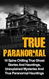 img - for True Paranormal: 10 Spine Chilling True Ghost Stories And Hauntings, Unexplained Mysteries And True Paranormal Hauntings (True Paranormal Hauntings, True ... True Stories, True Paranormal, Book 2) book / textbook / text book