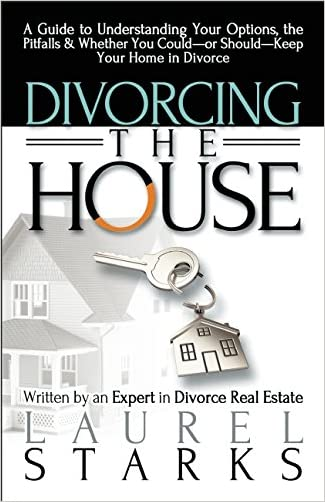 Divorcing the House: A Guide to Understanding Your Options, the Pitfalls & Whether You Could-or Should-Keep Your Home in Divorce