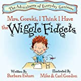 Mrs. Gorski, I Think I Have the Wiggle Fidgets (Adventures of Everyday Geniuses)