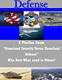 "E Pluribus Unum ""Homeland Security Versus Homeland Defense"" Who Does What and to Whom?"