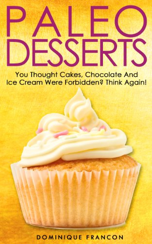 Paleo: DESSERTS! You Thought Cakes, Chocolate And Ice Cream Were Forbidden? THINK AGAIN! - The Ultimate Low Carb Paleo Desserts Guide to Unlock Weight ... Weight Loss, Primal Blueprint, Low Carb) by Dominique Francon