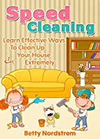 Speed Cleaning: Learn Effective Ways To Clean Up Your House Extremely Fast (English Edition)