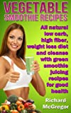 vegetable smoothie recipes:all natural low carb,high fiber, weightloss diet and cleanse with green smoothie juicing recipes for good health