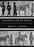 Moses E. Ochonu Colonialism by Proxy: Hausa Imperial Agents and Middle Belt Consciousness in Nigeria