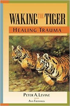 Waking the Tiger: Healing Trauma: Peter A. Levine, Ann ...