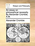 img - for An essay on philosophical necessity. By Alexander Crombie, A.M. book / textbook / text book