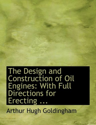 The Design and Construction of Oil Engines: With Full Directions for Erecting ... (Large Print Edition)