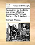 An apology for the Bible, in a series of letters, addressed to Thomas Paine, ... By R. Watson, ... (1140795503) by Watson, Richard