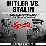 Hitler vs. Stalin. El pacto Ribbentrop-Molotov [Hitler vs. Stalin: The Ribbentrop-Molotov Pact]: El acuerdo entre Satanás y Lucifer que precipitó el infierno de la II Guerra Mundial | Lázaro Droznes