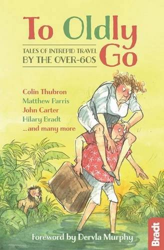 To Oldly Go: Tales of Adventurous Travel by the Over-60s (Bradt Travel Guides (Travel Literature))