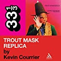 Captain Beefheart's 'Trout Mask Replica' (33 1/3 Series) (       UNABRIDGED) by Kevin Courrier Narrated by Andy Caploe