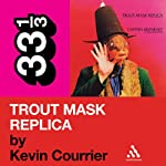 Captain Beefheart's 'Trout Mask Replica' (33 1/3 Series) | Kevin Courrier
