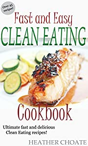 Fast and Easy Clean Eating Cookbook: Ultimate fast and delicious Clean Eating Recipes! (Clean Eating Made Simple Book 5)
