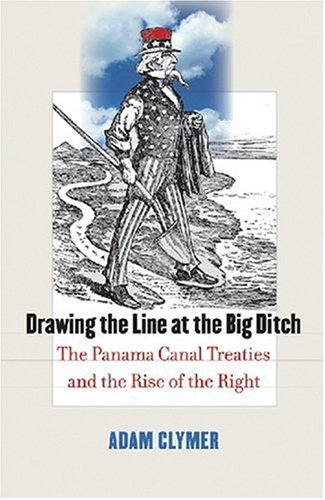 Drawing the Line at the Big Ditch: The Panama Canal Treaties and the Rise of the Right, Adam Clymer