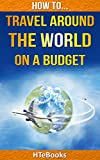 How To Travel Around The World On a Budget: Make a Plan, Set a Budget, Network, Save for the Trip, Make Extra Income Along the Way (How To eBooks Book 21)