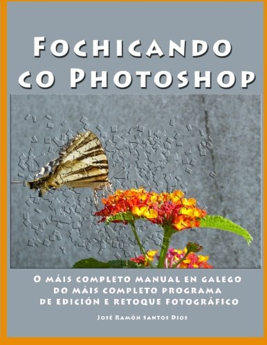 Fochicando co Photoshop: O mais completo manual en galego do mais completo programa de edicion e retoque fotografico
