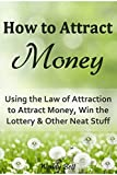 img - for How to Attract Money: Using the Law of Attraction to Attract Money, Win the Lottery and Other Neat Stuff book / textbook / text book