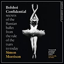 Bolshoi Confidential: Secrets of the Russian Ballet from the Rule of the Tsars to Today Audiobook by Simon Morrison Narrated by Dugald Bruce-Lockhart