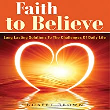 Faith to Believe: Long Lasting Solutions to the Challenges of Daily Life (       UNABRIDGED) by Robert Brown Narrated by Cyrus