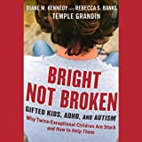 Bright Not Broken: Gifted Kids, ADHD, and Autism ~ Diane M. Kennedy