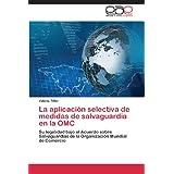 La aplicación selectiva de medidas de salvaguardia en la OMC: Su legalidad bajo el Acuerdo sobre Salvaguardias...