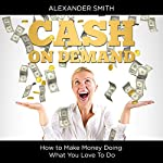 Cash on Demand: How to Make Money Doing What You Love to Do | Alexander Smith