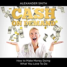 Cash on Demand: How to Make Money Doing What You Love to Do (       UNABRIDGED) by Alexander Smith Narrated by Margaret Strozier