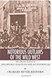 Charles River Editors Notorious Outlaws of the Wild West: The Lives and Legacies of Jesse James, Billy the Kid, Butch Cassidy and the Sundance Kid