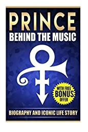 Prince: Behind the Music Biography And Iconic Life Story: Iconic Life Story of Purple Rain Prince