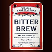 Bitter Brew: The Rise and Fall of Anheuser-Busch and America's Kings of Beer | [William Knoedelseder]