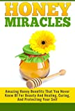 Honey Miracles - Amazing Honey Benefits That You Never Knew Of For Beauty And Healing, Curing, And Protecting Your Self (honey miracles, honey, organic honey. honey cures , honey cure Book 1)