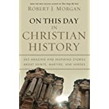 On This Day in Christian History: 365 Amazing and Inspiring Stories about Saints, Martyrs and Heroes ~ Robert J. Morgan