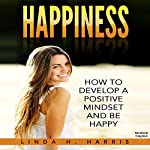 Happiness: How to Develop a Positive Mindset and Be Happy | Linda Harris
