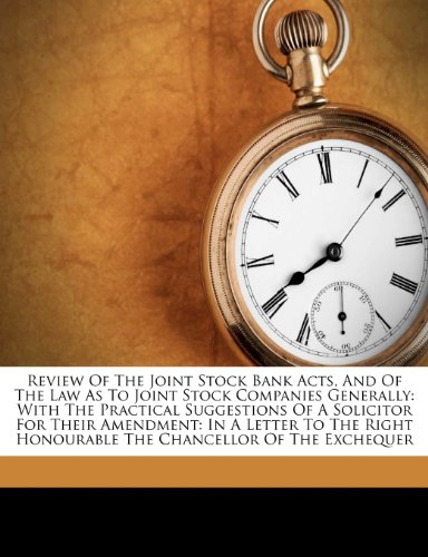 Review Of The Joint Stock Bank Acts, And Of The Law As To Joint Stock Companies Generally: With The Practical Suggestions Of A Solicitor For Their ... Honourable The Chancellor Of The Exchequer