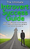 Introvert: The Ultimate Introvert Success Guide - How To Unleash Your Hidden Skills And Succeed In A World Full Of Extroverts (Introvert, Quiet, Social Anxiety, Shyness, Success Book 1)