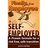 Finally, from Employee to Self-Employed - A Proven formula for a risk free, safe transition (The Motivation, Happiness and Success in Life and Business series) ~ YONIT WERBER