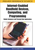 Internet-Enabled Handheld Devices, Computing, and Programming: Mobile Commerce and Personal Data Applications (Premier Reference Source)