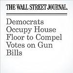 Democrats Occupy House Floor to Compel Votes on Gun Bills | Kristina Peterson,Natalie Andrews