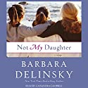 Not My Daughter Audiobook by Barbara Delinsky Narrated by Cassandra Campbell