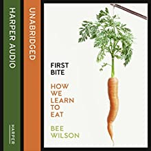 First Bite: How We Learn to Eat Audiobook by Bee Wilson Narrated by Karen Cass