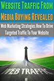 Website Traffic From Media Buying Revealed: Web Marketing Strategies How To Drive Targeted Traffic To Your Website (web marketing, marketing, direct, global, ... marketing & sales, pay per view marketing)