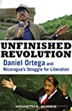 img - for Unfinished Revolution: Daniel Ortega and Nicaragua's Struggle for Liberation book / textbook / text book